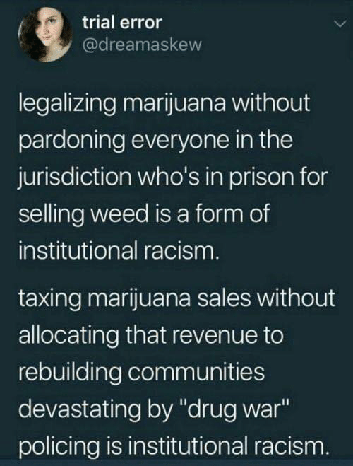 """Policing: trial error  @dreamaskew  legalizing marijuana without  pardoning everyone in the  jurisdiction who's in prison for  selling weed is a form of  institutional racism  taxing marijuana sales without  allocating that revenue to  rebuilding communities  devastating by """"drug war  policing is institutional racism"""