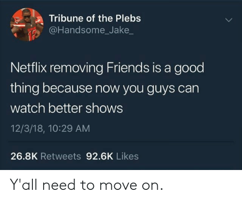 Friends, Netflix, and Good: Tribune of the Plebs  @Handsome_Jake_  Netflix removing Friends is a good  thing because now you guys can  watch better shows  12/3/18, 10:29 AM  26.8K Retweets 92.6K Likes Y'all need to move on.