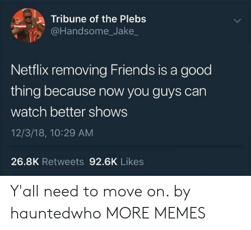 Dank, Friends, and Memes: Tribune of the Plebs  @Handsome_Jake  Netflix removing Friends is a good  thing because now you guys can  watch better shows  12/3/18, 10:29 AM  26.8K Retweets 92.6K Likes Y'all need to move on. by hauntedwho MORE MEMES