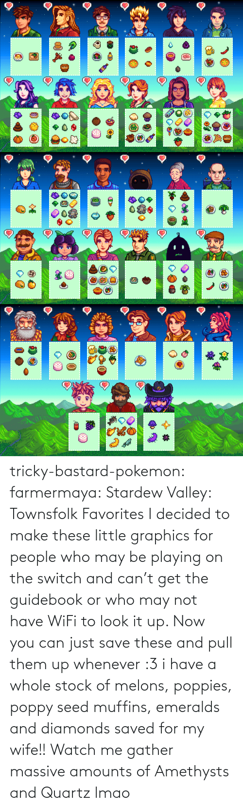 them: tricky-bastard-pokemon:  farmermaya: Stardew Valley: Townsfolk Favorites  I decided to make these little graphics for people who may be playing on the switch and can't get the guidebook or who may not have WiFi to look it up. Now you can just save these and pull them up whenever :3   i have a whole stock of melons, poppies, poppy seed muffins, emeralds and diamonds saved for my wife!!    Watch me gather massive amounts of Amethysts and Quartz lmao