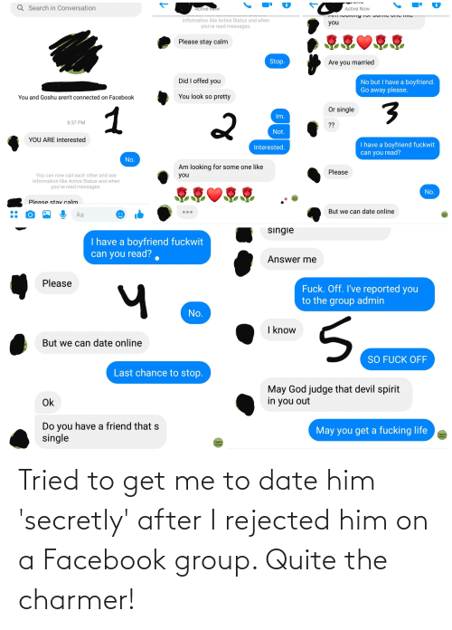 Me To: Tried to get me to date him 'secretly' after I rejected him on a Facebook group. Quite the charmer!