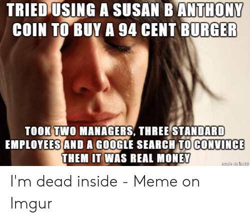 Dead Inside Meme: TRIED USING A SUSAN B ANTHONY  COIN TO BUY A 94 CENT BURGER  TOOK TWO MANAGERS, THREE STANDARD  EMPLOYEES AND A GOOGLE SEARCH TO CONVINCE  THEM IT WAS REAL MONEY