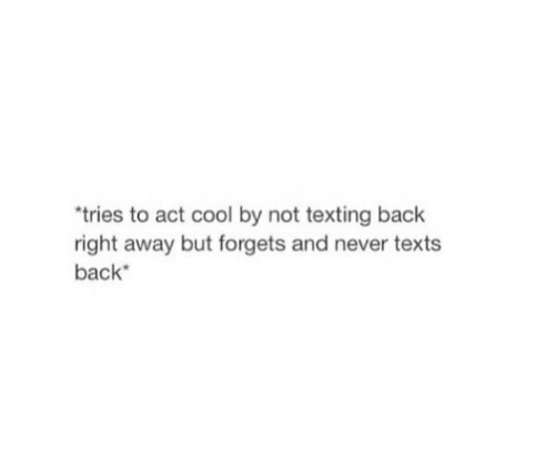 Texting, Cool, and Never: tries to act cool by not texting back  right away but forgets and never texts  back