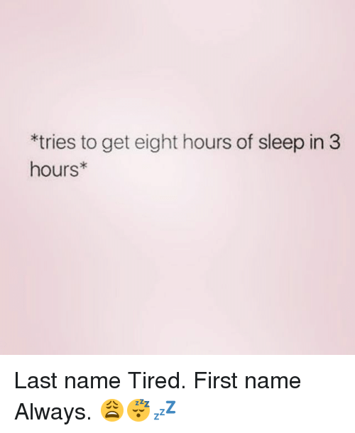 last names: *tries to get eight hours of sleep in 3  hours Last name Tired. First name Always. 😩😴💤