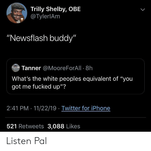 """obe: Trilly Shelby, OBE  @TylerlAm  """"Newsflash buddy""""  Tanner @Moore ForAll 8h  What's the white peoples equivalent of """"you  got me fucked up""""?  2:41 PM 11/22/19 Twitter for iPhone  521 Retweets 3,088 Likes Listen Pal"""