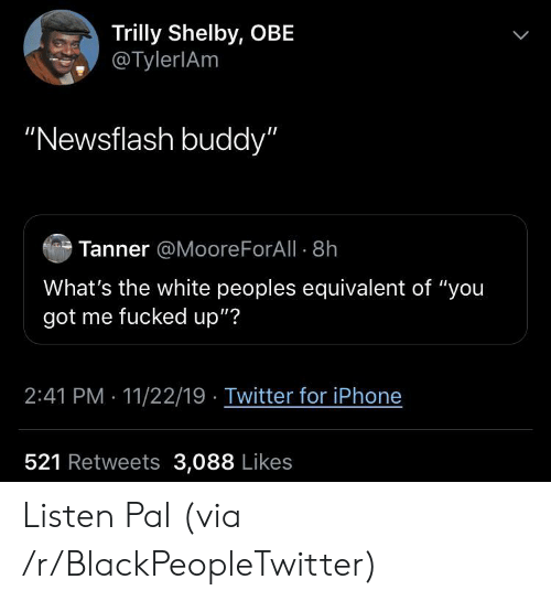 """obe: Trilly Shelby, OBE  @TylerlAm  """"Newsflash buddy""""  Tanner @Moore ForAll 8h  What's the white peoples equivalent of """"you  got me fucked up""""?  2:41 PM 11/22/19 Twitter for iPhone  521 Retweets 3,088 Likes Listen Pal (via /r/BlackPeopleTwitter)"""