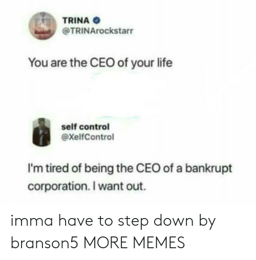 corporation: TRINA  @TRINArockstarr  You are the CEO of your life  self control  @xelfControl  I'm tired of being the CEO of a bankrupt  corporation. I want out. imma have to step down by branson5 MORE MEMES