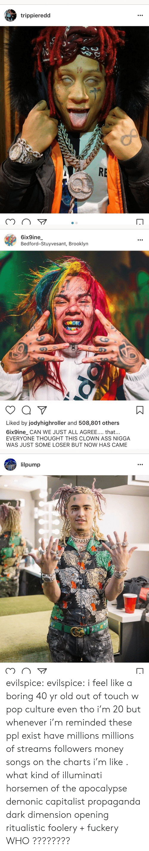 pop culture: trippieredd  of  RE   6ix9ine  Bedford-Stuyvesant, Brooklyn  NIN  Liked by jodyhighroller and 508,801 others  6ix9ine_ CAN WE JUST ALL AGREE... that...  EVERYONE THOUGHT THIS CLOWN ASS NIGGA  WAS JUST SOME LOSER BUT NOW HAS CAME   lilpump  1322 evilspice:  evilspice:  i feel like a boring 40 yr old out of touch w pop culture even tho i'm 20 but whenever i'm reminded these ppl exist  have millions  millions of streams  followers  money  songs on the charts i'm like . what kind of illuminati horsemen of the apocalypse demonic capitalist propaganda dark dimension opening ritualistic foolery + fuckery  WHO ????????
