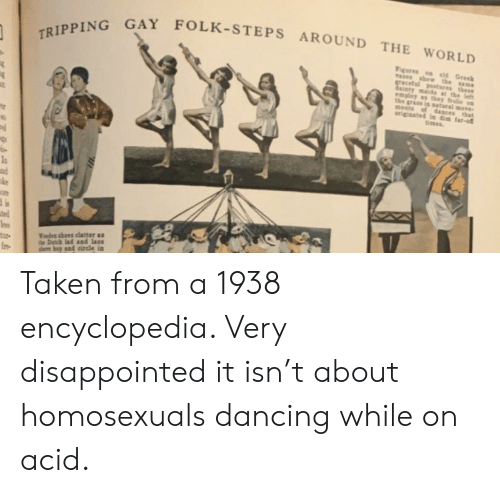 bests: TRIPPING GAY FOLK-STEPS AROUND THE WORLD  Figures el Greek  asesshew the same  gracetul postsres these  dinty maids at the lefs  emplay as they frlie sn  the grass is satsral moe  Bests  origiaated in dim far-  of dasces that  times  Vodes shoes clatter as  Datch lad and lass  D bnd circle in Taken from a 1938 encyclopedia. Very disappointed it isn't about homosexuals dancing while on acid.