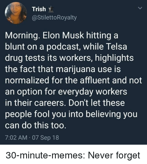 Memes, Target, and Tumblr: Trish .  @StilettoRoyalty  Morning. Elon Musk hitting a  blunt on a podcast, while Telsa  drug tests its workers, highlights  the fact that marijuana use is  normalized for the affluent and not  an option for everyday workers  in their careers. Don't let these  people fool you into believing you  can do this too  7:02 AM 07 Sep 18 30-minute-memes:  Never forget
