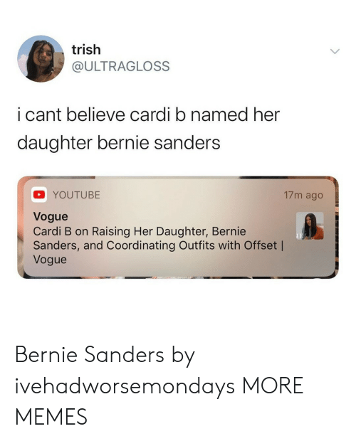 Bernie: trish  @ULTRAGLOSS  i cant believe cardi b named her  daughter bernie sanders  17m ago  YOUTUBE  Vogue  Cardi B on Raising Her Daughter, Bernie  Sanders, and Coordinating Outfits with Offset |  Vogue Bernie Sanders by ivehadworsemondays MORE MEMES