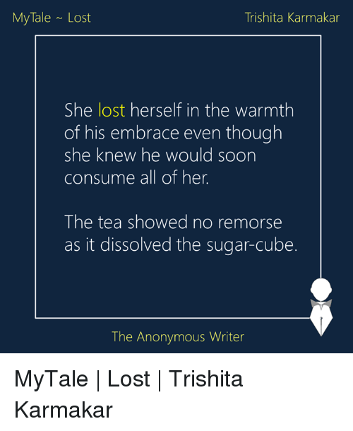 embracer: Trishita Karmakar  My Tale Lost  She lost herself in the warmth  of his embrace even though  she knew he would soon  consume all of her.  The tea showed no remorse  as it dissolved the sugar-cube.  The Anonymous Writer MyTale | Lost | Trishita Karmakar