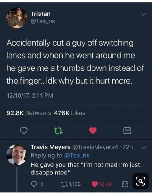 """thumbs: Tristan  @Tea_ris  Accidentally cut a guy off switching  lanes and when he went around me  he gave me a thumbs down instead of  the finger.. Idk why but it hurt more.  12/10/17, 2:11 PM  92.8K Retweets 476K Likes  Travis Meyers @TravisMeyers4 22h  Replying to @Tea_ris  He gave you that """"I'm not mad I'm just  disappointed""""  10  t1,108  12.8K"""