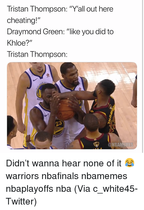 "Basketball, Cheating, and Draymond Green: Tristan Thompson: ""Y'all out here  cheating!""  Draymond Green: ""like you did to  Khloe?""  Tristan Thompson:  N S  0  WAR  ONBAMEMES Didn't wanna hear none of it 😂 warriors nbafinals nbamemes nbaplayoffs nba (Via ‪c_white45-Twitter)"