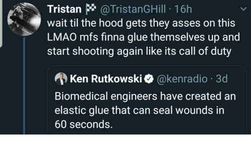 seconds: Tristan * @TristanGHill · 16h  wait til the hood gets they asses on this  LMAO mfs finna glue themselves up and  start shooting again like its call of duty  A Ken Rutkowski O @kenradio · 3d  Biomedical engineers have created an  elastic glue that can seal wounds in  60 seconds.