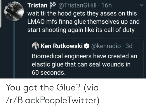 Blackpeopletwitter, Ken, and Lmao: @TristanGHill 16h  wait til the hood gets they asses on this  LMAO mfs finna glue themselves up and  start shooting again like its call of duty  Tristan  @kenradio 3d  Ken Rutkowski  Biomedical engineers have created an  elastic glue that can seal wounds in  60 seconds. You got the Glue? (via /r/BlackPeopleTwitter)
