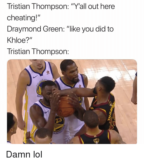 "Cheating, Draymond Green, and Funny: Tristian Thompson: ""Yall out here  cheating!""  Draymond Green: ""ike you did to  Khloe?""  Tristian Thompson:  Inglr  0  AR  AR Damn lol"
