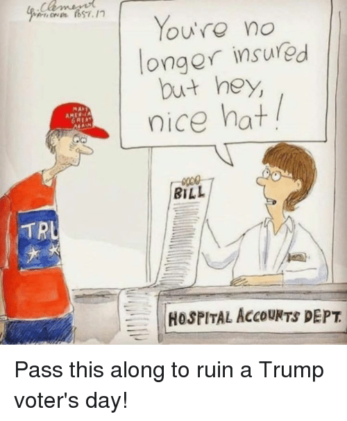 trl: TRL  You're no  onger insured  but hey,  nice hat  BILL  HOSPITAL AccouNTS DEPT Pass this along to ruin a Trump voter's day!