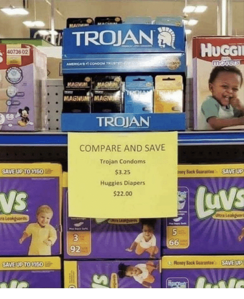 diapers: TROJAN  HuGGI  40736 02  AMERICA, CONDOM TRURTEn  MAGNUM MAGNUN  MAGNUM MAGNU  68  TROJAN  COMPARE AND SAVE  Trojan Condoms  $3.25  Huggies Diapers  $22.00  SAVE UPTO $160  ney Back Guarantee SAVE UP  NS  Ultra Leakguars  a Leakguards  92  O Money Back Guarantee  - SAED