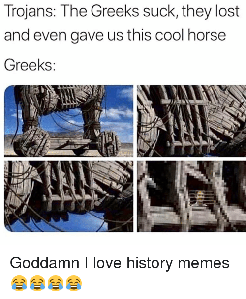 Love, Memes, and Lost: Trojans: The Greeks suck, they lost  and even gave us this cool horse  Greeks Goddamn I love history memes 😂😂😂😂