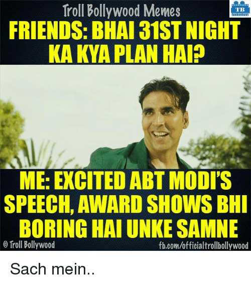 Modi Speech: Troll Bollywood Memes  TB  FRIENDS: BHAI 31ST NIGHT  KA KYA PLAN HAIP  ME: EXCITEDABT MODI'S  SPEECH, AWARD SHOWS BHI  BORING HAI UNKE SAMNE  Troll Bollywood  fb.com/officialtrollbollywood Sach mein..