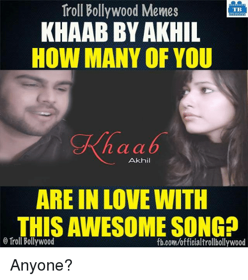 Ã……Ã…': Troll Bollywood Memes  TB  KHAAB BY AKHIL  HOW MANY OF YOU  n a a  Akhil  ARE IN LOVE WITH  THISAWESOME SONGD  Troll Bollywood  fb.com/officialtrollbollywood Anyone?