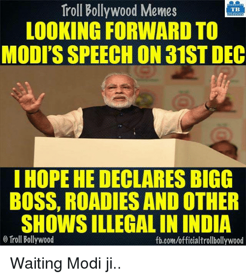 Modi Speech: Troll Bollywood Memes  TB  LOOKING FORWARD TO  MODI'S SPEECH ON a1ST DEC  I HOPE HE DECLARES BIGG  BOSS, ROADIES ANDOTHER  SHOWSILLEGAL IN INDIA  Troll Bollywood  fb.comuofficialtrollbollywood Waiting Modi ji..
