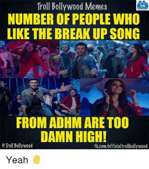 breakup songs: Troll Bollywood Memes  TB  NUMBER OF PEOPLE WHO  LIKE THE BREAKUP SONG  FROM ADHM ARE TOO  DAMN HIGH!  o Troll Bollywood  fb.com/officialtrollbollywood Yeah ✋