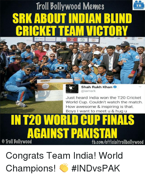 Congrations: Troll Bollywood Memes  TB  SRK ABOUT INDIAN BLIND  CRICKET TEAM VICTORY  OPULAR  Shah Rukh Khan  2  iamsrk  Just heard India won the T20 Cricket  World Cup. Couldn't watch the match.  How awesome & inspiring is that.  Boys want to meet u & hug u  IN T20 WORLD CUP FINALS  AGAINST PAKISTAN  o Troll Bollywood  fb.com/officialtrollbollywood Congrats Team India! World Champions! 👏 #INDvsPAK <DM>