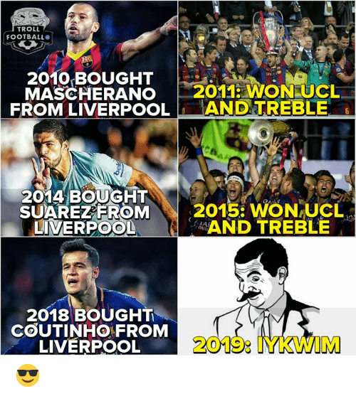 coutinho: TROLL  FOOTBALL  2010 BOUGHT  MASCHERANO 2011 WON UCL  FROM LIVERPOOLANDTREBLE  2014 BOUGHT  SUAREZEROM  LIVERPOOL  2015: WON-UCL、  AND TREBLE  2018 BOUGHT  COUTINHO FROM  LIVERPOOL  2019: IYKWIM 😎