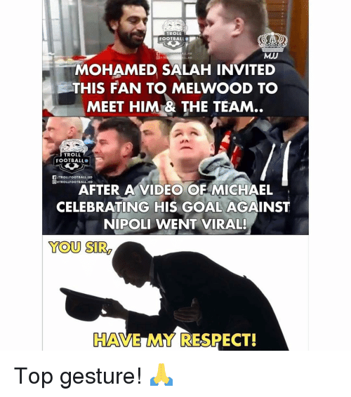 My Respect: TROLL  FOOTBALL  ALL.HD  MJJ  L HD  MOHAMED SALAH INVITED  THIS FAN T MELWOOD T。  MEET HIM& THE TEAM..  TROLL  FOOTBALL  F/TROLLFOOTBALL.HD  回eTROLLFOOTBALL.HD  AFTER A VIDEO OF MICHAEL  CELEBRATING HIS GOAL AGAINST  NIPOLI WENT VIRAL!  YOU SIR  HAVE MY RESPECT! Top gesture! 🙏