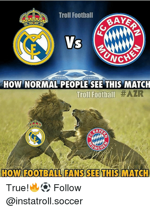 Football, Memes, and Soccer: Troll Football  BAYE  UNCH  HOW NORMAL PEOPLE SEE THIS MATCH  Troll Football #AZR  NCH  HOW FOOTBALL FANS SEE THIS MATCH True!🔥⚽️ Follow @instatroll.soccer