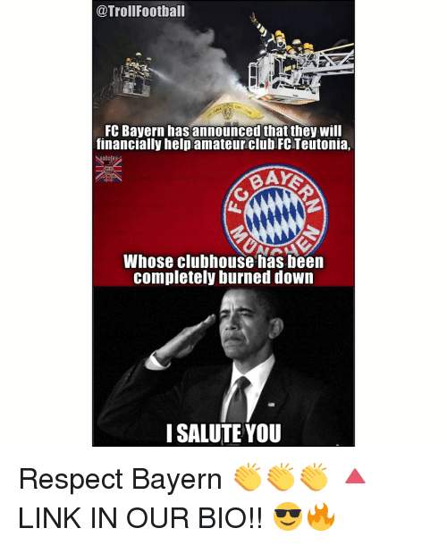 I Salute You: @Troll Football  FC Bayern has announced that they will  financially help amateur club FC Teutonia,  BAYS  Whose clubhouse has been  completely burned down  I SALUTE YOU Respect Bayern 👏👏👏 🔺LINK IN OUR BIO!! 😎🔥