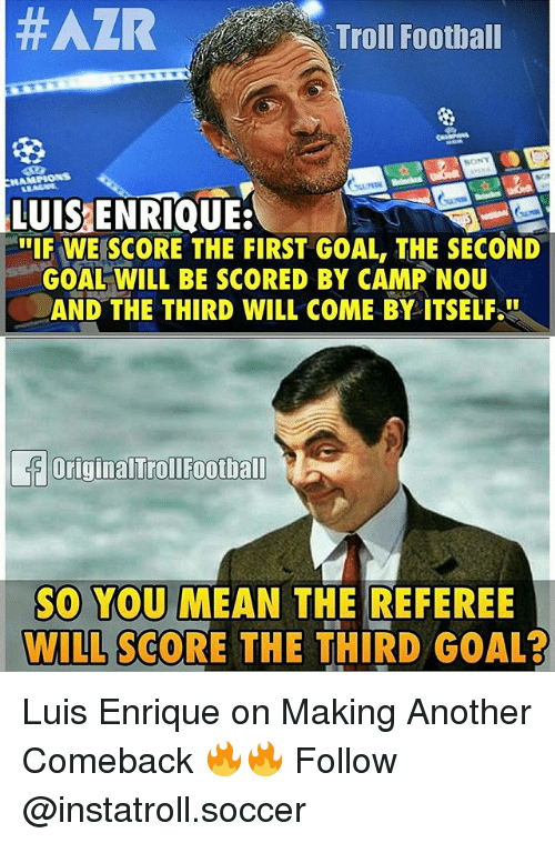 luis enrique: Troll Football  LUIS ENRIQUE:  IF WE SCORE THE FIRST GOAL, THE SECOND  GOAL WILL BE SCORED BY CAMP NOU  AND THE THIRD WILL COME BY ITSELF  OriginalTroIFootball  SO YOU MEAN THE REFEREE  WILL SCORE THE THIRD GOAL? Luis Enrique on Making Another Comeback 🔥🔥 Follow @instatroll.soccer