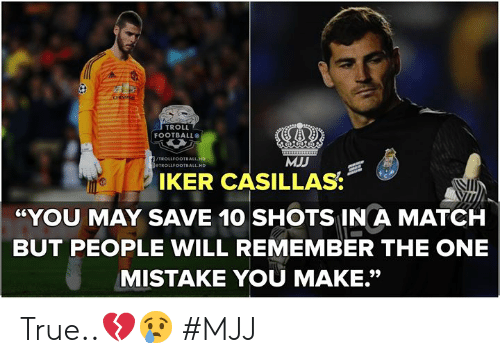 """Football, Troll, and True: TROLL  FOOTBALL  MJJ  TROLLFOOTBALL HD  IKER CASILLAS  YOU MAY SAVE 10 SHOTS IN A MATCH  BUT PEOPLE WILL REMEMBER THE ONE  MISTAKE YOU MAKE."""" True..💔😢   #MJJ"""