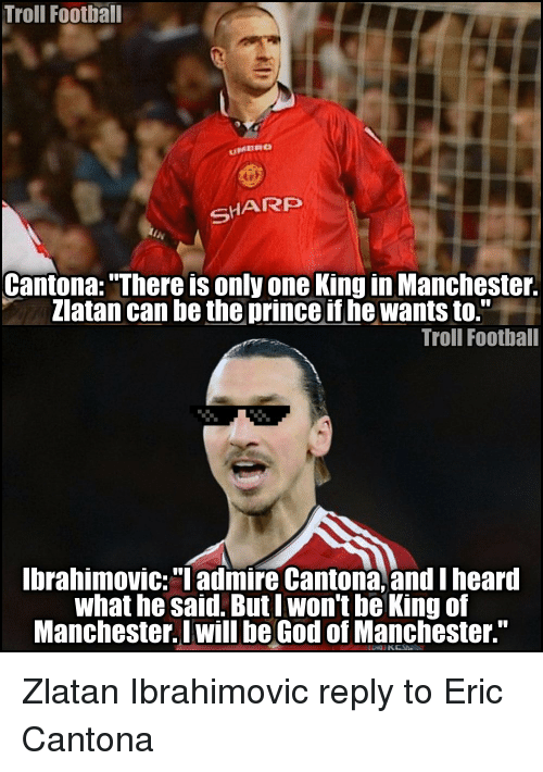 """Eric Cantona: Troll Football  SHARP  Cantona: 'There is only one King in Manchester.  Zlatan can be the prince if he wants to.""""  Troll Football  Ibrahimovic: """"I admire Cantona, and I heard  what he said. But I won't be King of  Manchester. I will beGod of Manchester."""" Zlatan Ibrahimovic reply to Eric Cantona"""