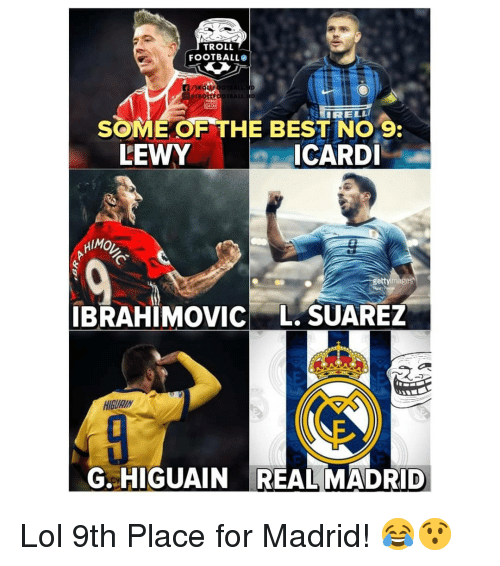 Football, Lol, and Memes: TROLL  FOOTBALL  SOME OF THE BEST NO 9  ICARDI  LEWY  HIMO  ge  IBRAHIMOVIC L. SUAREZ  HIGURIN  G. HIGUAIN REAL MADRID Lol 9th Place for Madrid! 😂😯