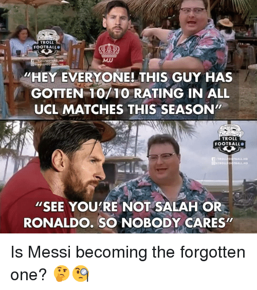 """Football, Memes, and Troll: TROLL  FOOTBALLO  FLAROLLFOOTBALLHD  TROLLFOOTBALL HD  MJJ  """"HEY EVERYONE! THIS GUY HAS  GOTTEN 10/10 RATING IN ALL  UCL MATCHES THIS SEASON""""  TROLL  FOOTBALL  FTROLL OOTBALL.HD  回@TROLLFOOTBALL, HD  """"SEE YOUTRE NOT SALAH OR  RONALDO. SO NOBODY CARES  2 Is Messi becoming the forgotten one? 🤔🧐"""