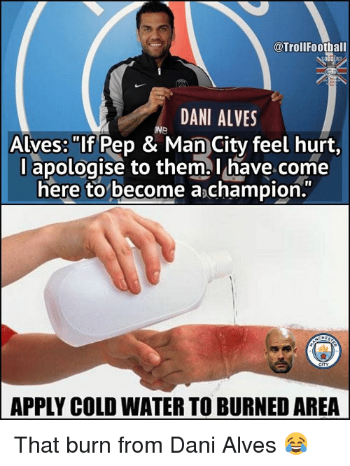 """Hurtfully: @TrollFootball  DANI ALVES  ONB  Alves: """"If Pep & Man City feel hurt,  l apologise to them l have come  here to become a champion.  APPLY COLD WATER TO BURNED AREA That burn from Dani Alves 😂"""