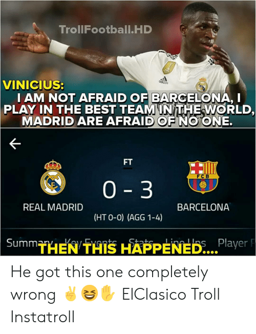 O 0: TrollFootball.HD  VINICIUS:  I AM NOT AFRAID OF BARCELONA, I  PLAY IN THE BEST TEAMINITHEWORLD,  MADRID ARE AFRAID OF NO ONE.  FT  FCB  0 3  REAL MADRID  BARCELONA  (HT O-0) (AGG 1-4)  THEN THIS HAPPENED...  Player F He got this one completely wrong ✌😆✋ ElClasico Troll Instatroll