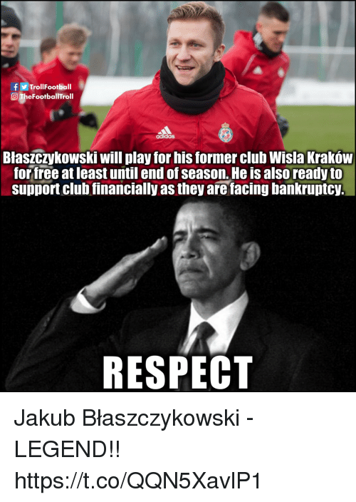 Adidas, Club, and Memes: TrollFootball  O TheFootballTroll  adidas  Blaszczykowski will play for his former club Wisla Kraków  for free at least until end of season. He is also ready to  support club financially as they are facing bankruptcy.  RESPECT Jakub Błaszczykowski - LEGEND!! https://t.co/QQN5XavlP1