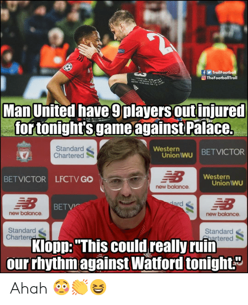 "man united: TrollFootball  O TheFootballTroll  Man United have 9players out injured  for tonight's game againstPal  ace.  Standard  Chartered  Westerr  Union wu BETVICTOR  Western  BETVICTOR LFCTV GO  Union IWU  new balance  BETVIC  new balance  new balance  Standard  Chartered  Standard  Shartered  Klopp: ""This could really ruin  our rhythmagainst Watford tonight."" Ahah 😳👏😆"