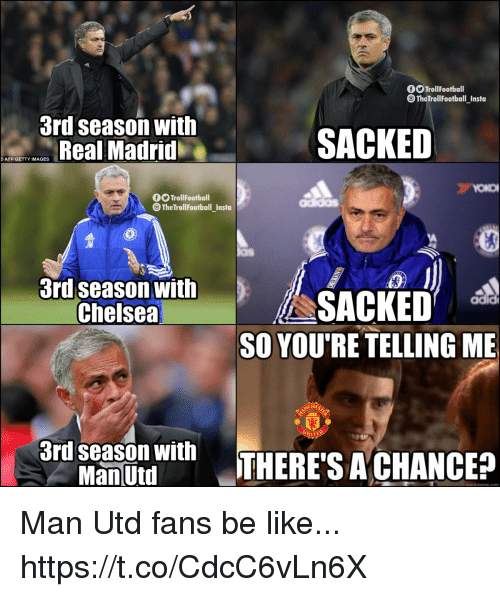Be Like, Chelsea, and Memes: TrollFootball  TheTrollFootball Insta  3rd season with  Real Madrid  SACKED  AFP/GETTY IMAGES  TrollFootball  @The TrollFootball_Insta  JM  3rd season with  Chelsea  SACKED i  SO YOU'RE TELLING ME  ITED  3nd seasou withTHERE'S ACHANCE?  ManÜtd Man Utd fans be like... https://t.co/CdcC6vLn6X