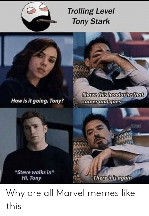 "Marvel Memes: Trolling Level  Tony Stark  Ihave this headachethat  comes and goes  How is it going, Tony?  STINT  ""Steve walks in*  Thereitisagain  Hi, Tony Why are all Marvel memes like this"