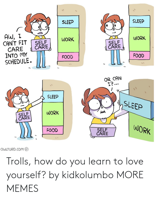 To Love: Trolls, how do you learn to love yourself? by kidkolumbo MORE MEMES