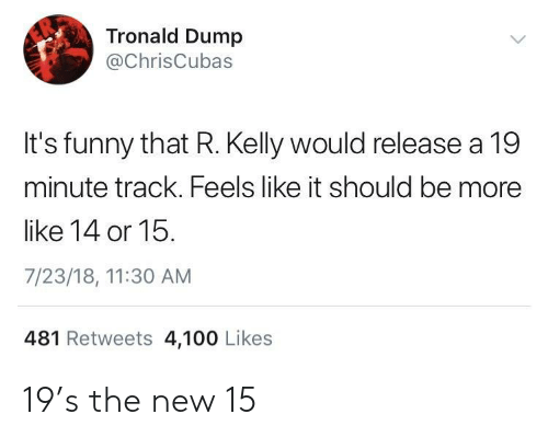 Anaconda, Funny, and R. Kelly: Tronald Dump  @ChrisCubas  It's funny that R. Kelly would release a 19  minute track. Feels like it should be more  like 14 or 15.  7/23/18, 11:30 AM  481 Retweets 4,100 Likes 19's the new 15