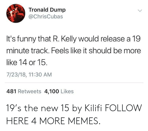 Anaconda, Dank, and Funny: Tronald Dump  @ChrisCubas  It's funny that R. Kelly would release a 19  minute track. Feels like it should be more  like 14 or 15.  7/23/18, 11:30 AM  481 Retweets 4,100 Likes 19's the new 15 by Kilifi FOLLOW HERE 4 MORE MEMES.