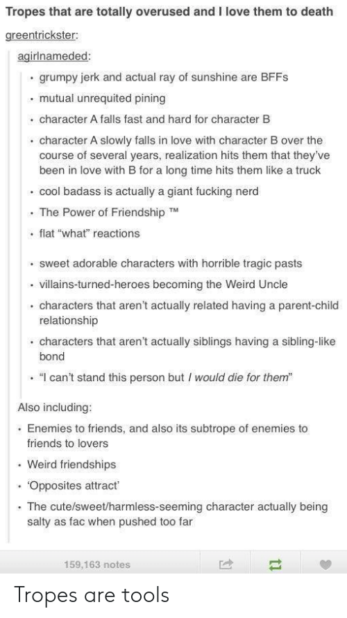"""tropes: Tropes that are totally overused and I love them to death  greentrickster:  agirlnameded:  grumpy jerk and actual ray of sunshine are BFFS  mutual unrequited pining  character A falls fast and hard for character B  character A slowly falls in love with character B over the  course of several years, realization hits them that they've  been in love with B for a long time hits them like a truck  cool badass is actually a giant fucking nerd  The Power of Friendship TM  flat """"what"""" reactions  sweet adorable characters with horrible tragic pasts  villains-turned-heroes becoming the Weird Uncle  characters that aren't actually related having a parent-child  relationship  characters that aren't actually siblings having a sibling-like  bond  """"I can't stand this person but would die for them""""  Also including:  Enemies to friends, and also its subtrope of enemies to  friends to lovers  Weird friendships  Opposites attract  The cute/sweet/harmless-seeming character actually being  salty as fac when pushed too far  159,163 notes Tropes are tools"""