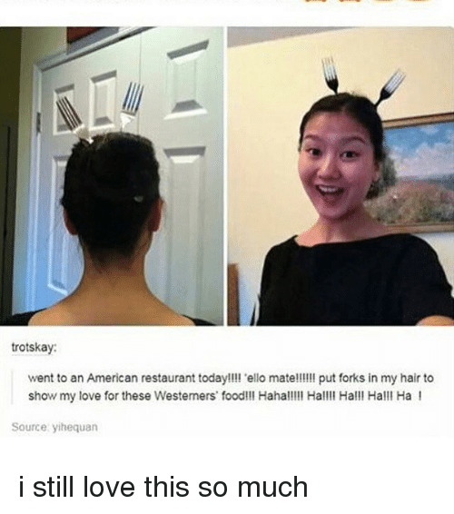 ello: trotskay  went to an American restaurant today!!!l 'ello mate!!!!! put forks in my hair to  show my love for these Westemers food!!! Hahal!!l Hall Hall! Halll Ha I  Source yihequan i still love this so much
