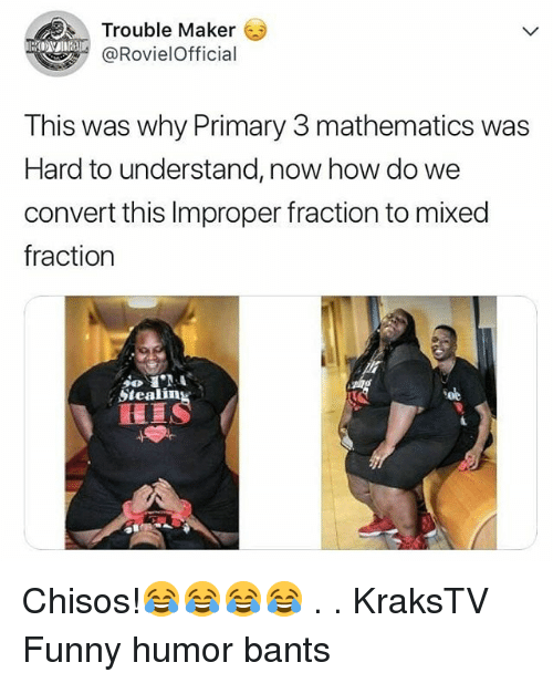 Improper: Trouble Maker  @RovielOfficial  This was why Primary 3 mathematics was  Hard to understand, now how do we  convert this Improper fraction to mixed  fraction  Steali  Soe Chisos!😂😂😂😂 . . KraksTV Funny humor bants